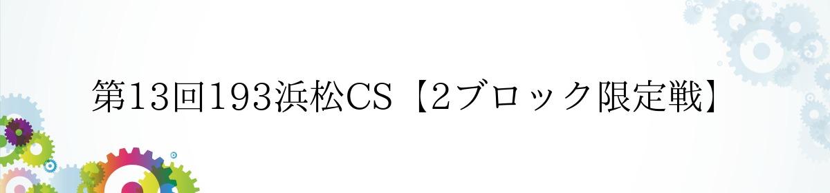 第13回193浜松CS【2ブロック限定戦】