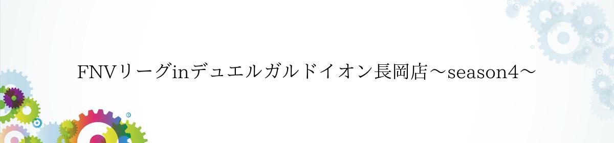 FNVリーグinデュエルガルドイオン長岡店〜season4〜