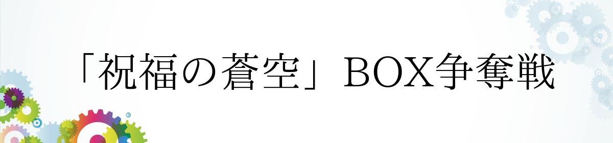 「祝福の蒼空」BOX争奪戦