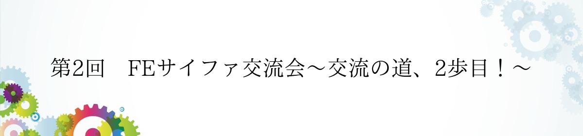第2回 FEサイファ交流会〜交流の道、2歩目!〜