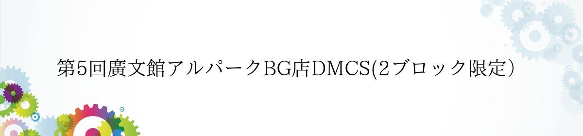 第5回廣文館アルパークBG店DMCS(2ブロック限定)