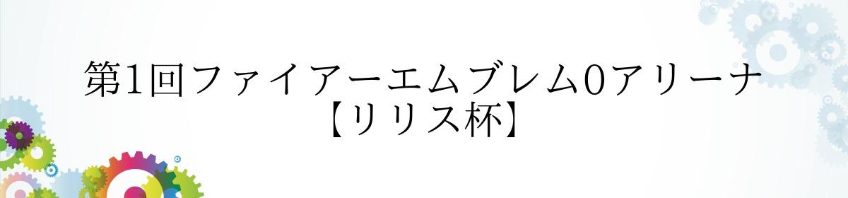 第1回ファイアーエムブレム0アリーナ 【リリス杯】