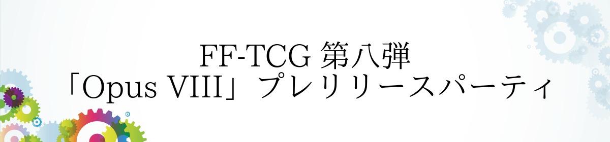 FF-TCG 第八弾「Opus VIII」プレリリースパーティ