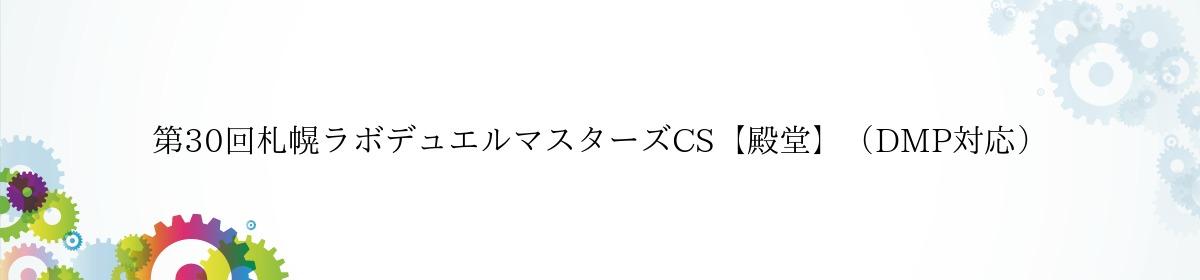 第30回札幌ラボデュエルマスターズCS【殿堂】(DMP対応)