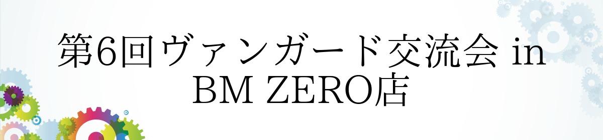 第6回ヴァンガード交流会 in BM ZERO店