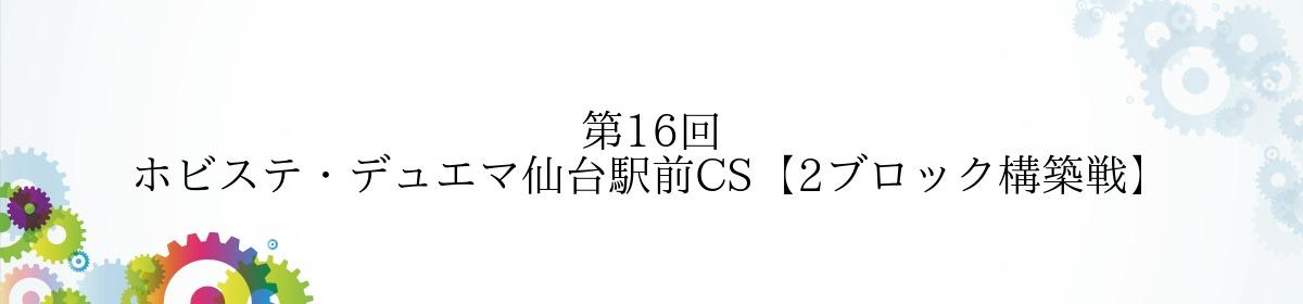 第16回 ホビステ・デュエマ仙台駅前CS【2ブロック構築戦】