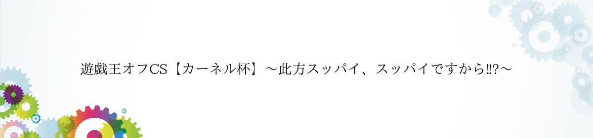 遊戯王オフCS【カーネル杯】〜此方スッパイ、スッパイですから‼︎〜