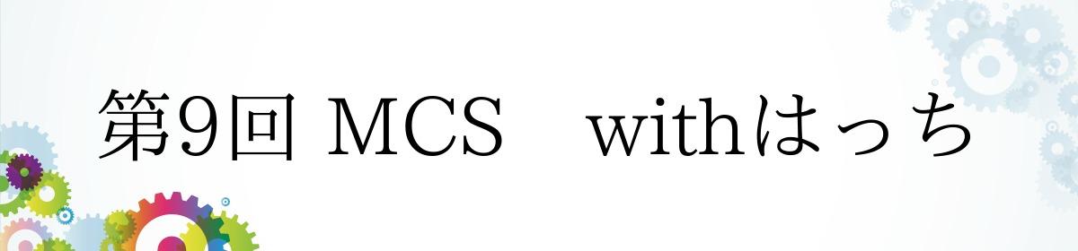 第9回 MCS withはっち