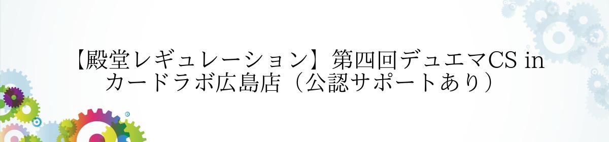 【殿堂レギュレーション】第四回デュエマCS in カードラボ広島店(公認サポートあり)