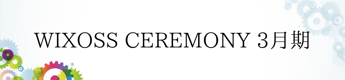 WIXOSS CEREMONY 3月期
