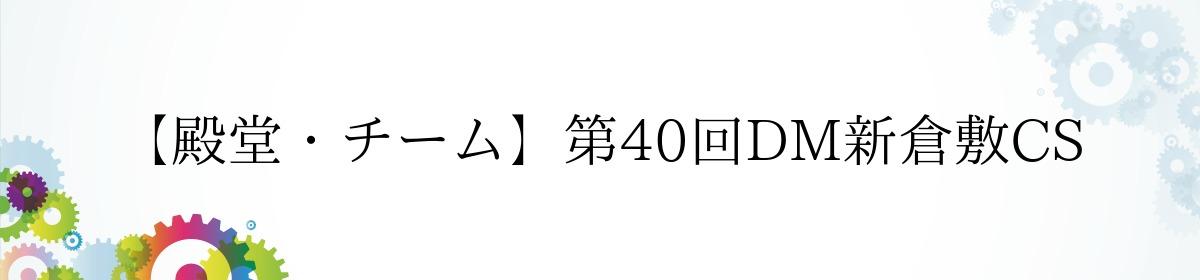 【殿堂・チーム】第40回DM新倉敷CS