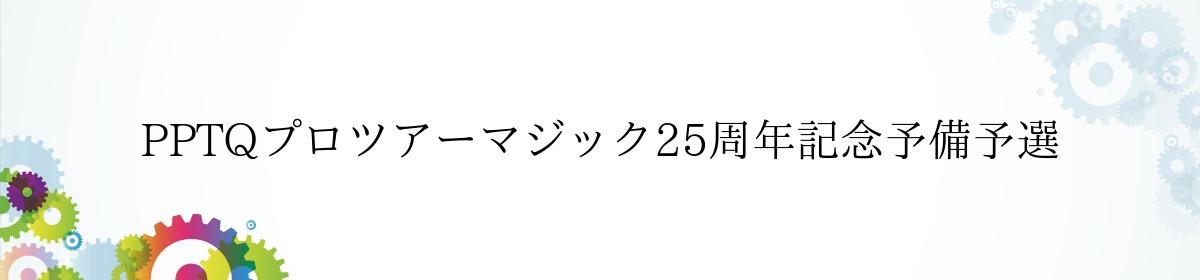PPTQプロツアーマジック25周年記念予備予選