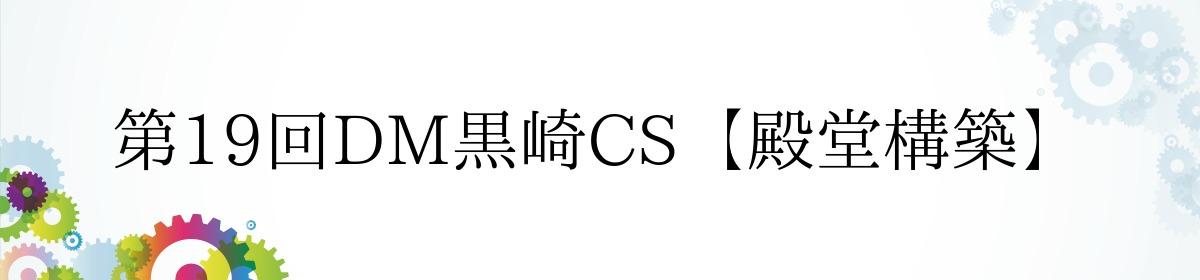 第19回DM黒崎CS【殿堂構築】
