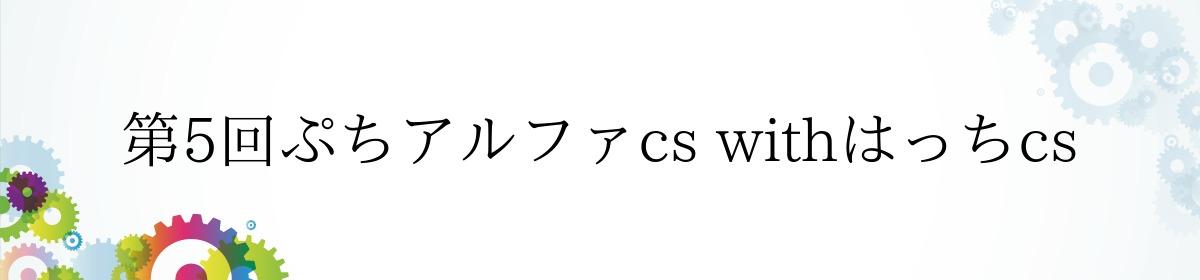 第5回ぷちアルファcs withはっちcs