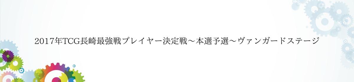2017年TCG長崎最強戦プレイヤー決定戦〜本選予選〜ヴァンガードステージ