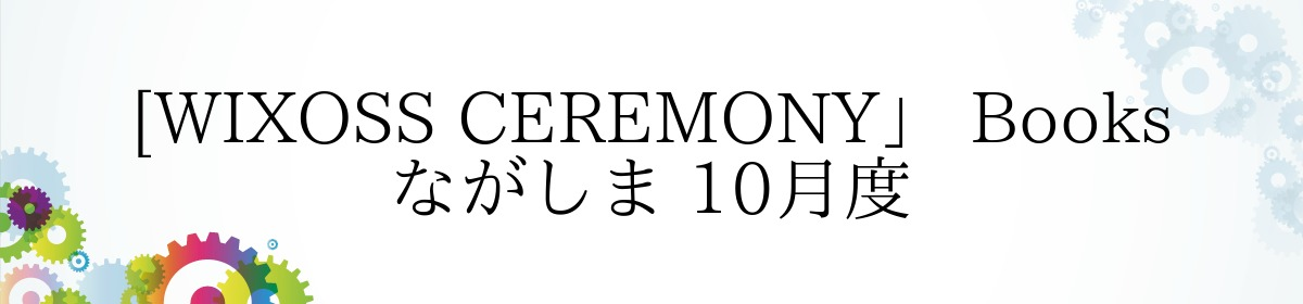 [WIXOSS CEREMONY」 Books ながしま 10月度