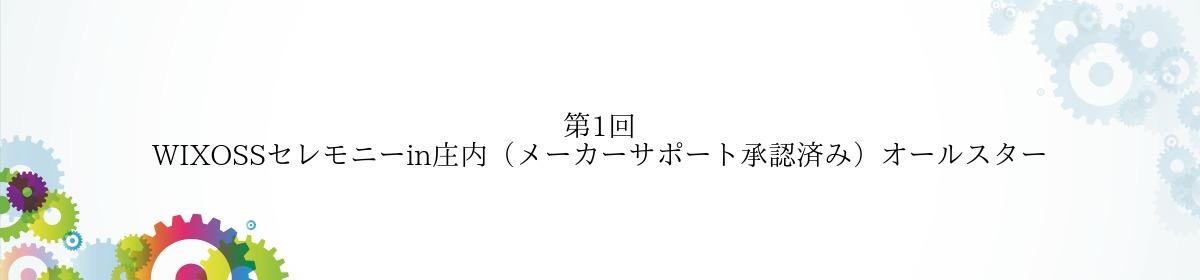 第1回 WIXOSSセレモニーin庄内(メーカーサポート承認済み)オールスター
