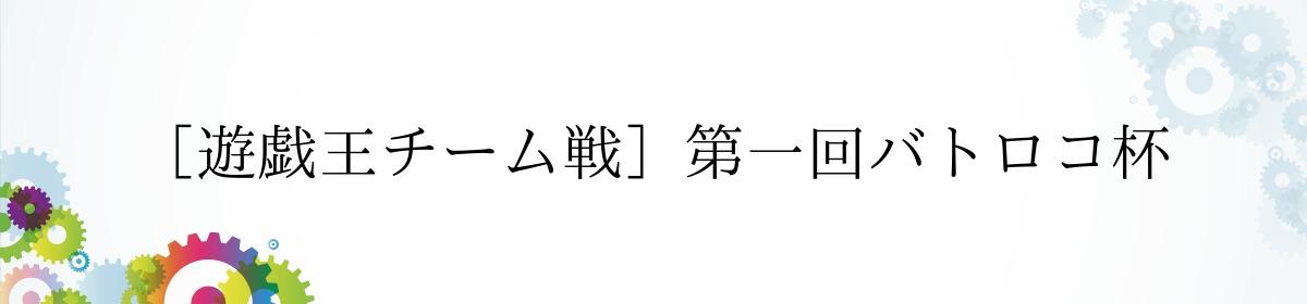 [遊戯王チーム戦]第一回バトロコ杯