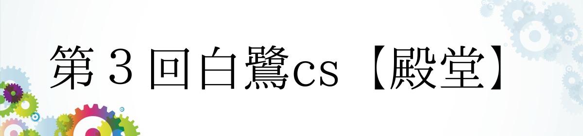 第3回白鷺cs【殿堂】