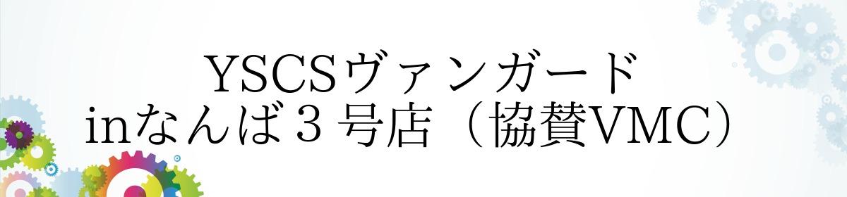 YSCSヴァンガード inなんば3号店(協賛VMC)