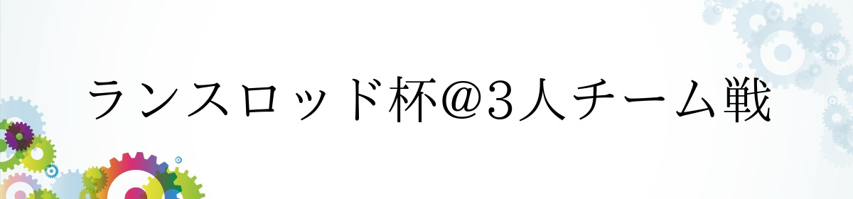 ランスロッド杯@3人チーム戦