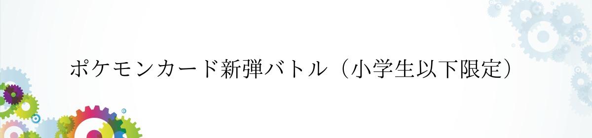 ポケモンカード新弾バトル(小学生以下限定)