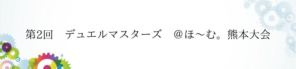 第2回 デュエルマスターズ @ほ~む。熊本大会