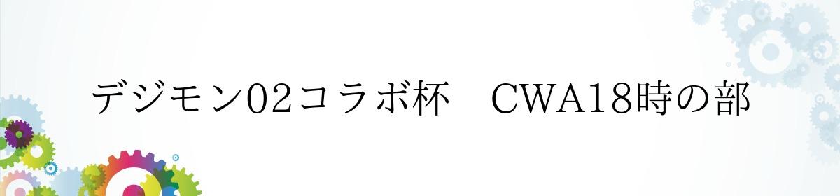 デジモン02コラボ杯 CWA18時の部