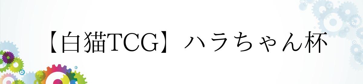 【白猫TCG】ハラちゃん杯