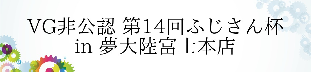 VG非公認 第14回ふじさん杯 in 夢大陸富士本店