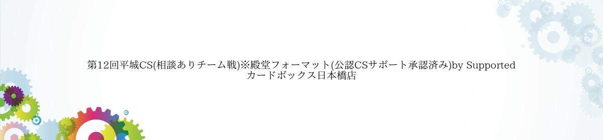 第12回平城CS(相談ありチーム戦)※殿堂フォーマット(公認CSサポート承認済み)by Supported カードボックス日本橋店