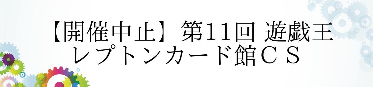 【開催中止】第11回 遊戯王 レプトンカード館CS