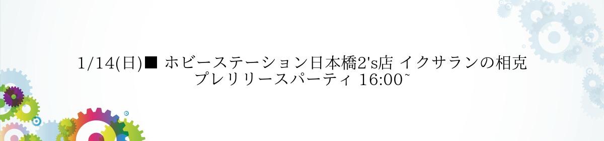 1/14(日)■ ホビーステーション日本橋2's店 イクサランの相克 プレリリースパーティ 16:00~