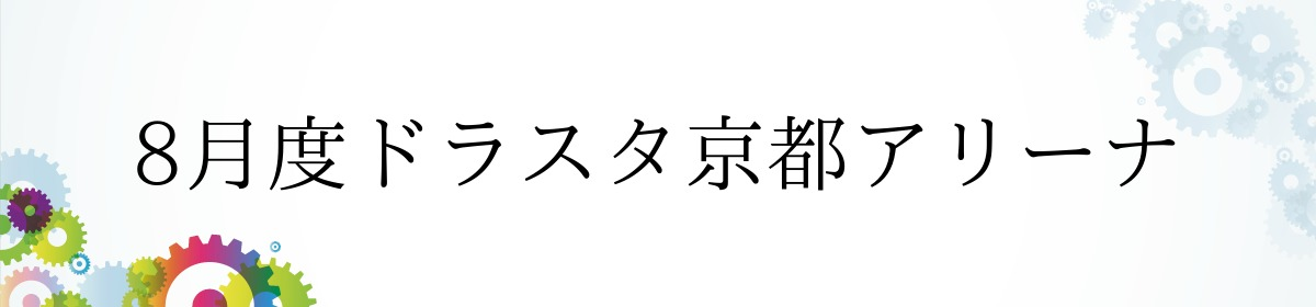 8月度ドラスタ京都アリーナ