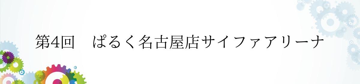 第4回 ぱるく名古屋店サイファアリーナ
