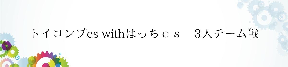 トイコンプcs withはっちcs 3人チーム戦