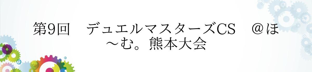 第9回 デュエルマスターズCS @ほ~む。熊本大会