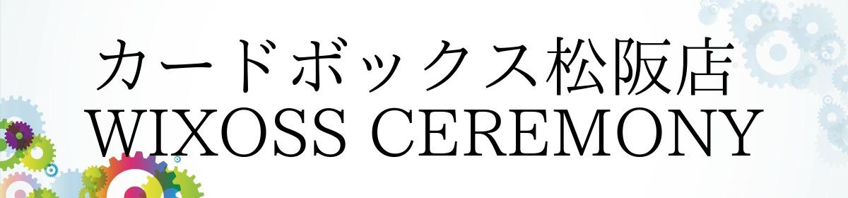 カードボックス松阪店  WIXOSS CEREMONY