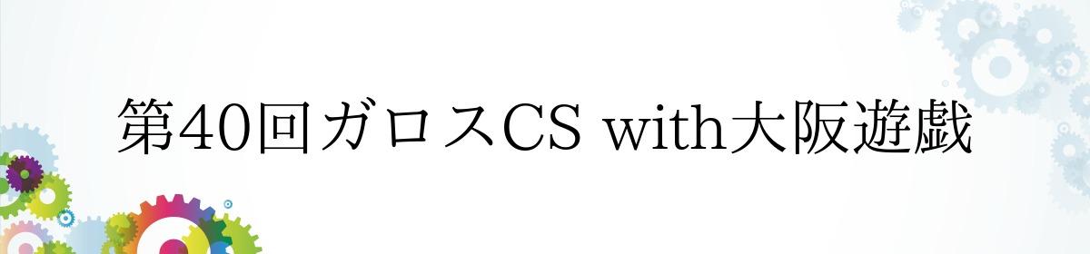 第40回ガロスCS with大阪遊戯