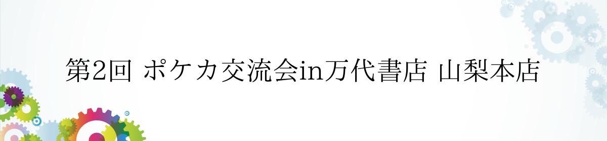 第2回 ポケカ交流会in万代書店 山梨本店