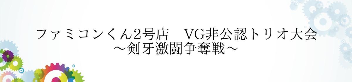 ファミコンくん2号店 VG非公認トリオ大会~剣牙激闘争奪戦~