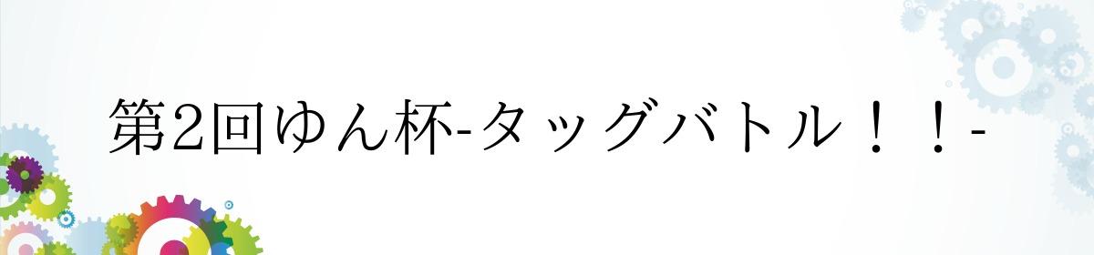 第2回ゆん杯-タッグバトル!!-