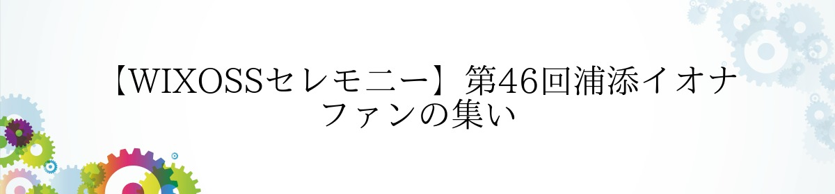 【WIXOSSセレモ二ー】第46回浦添イオナ ファンの集い