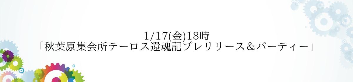 1/17(金)18時「秋葉原集会所テーロス還魂記プレリリース&パーティー」