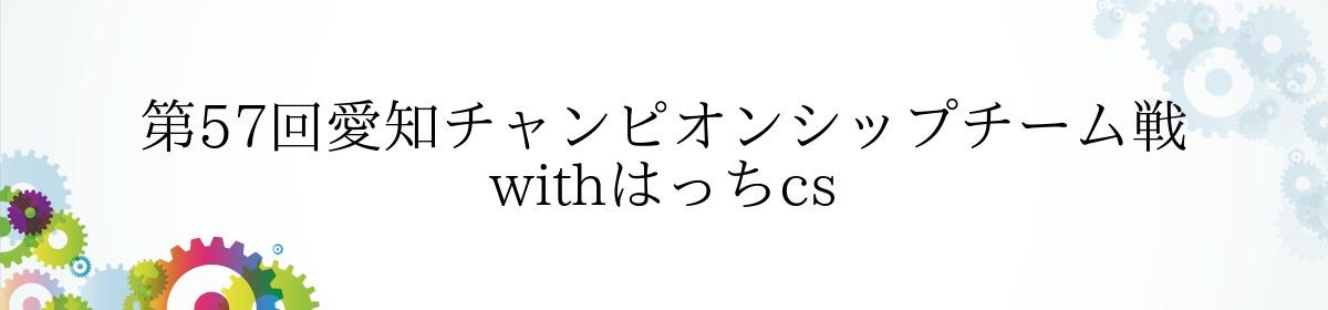 第57回愛知チャンピオンシップチーム戦 withはっちcs