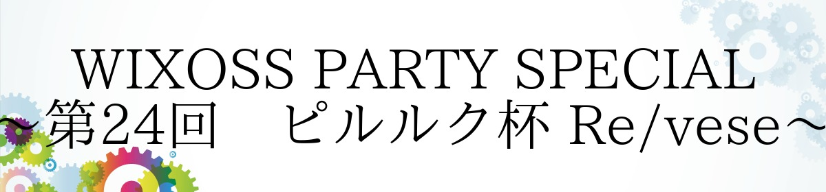 WIXOSS PARTY SPECIAL~第24回 ピルルク杯 Re/vese~
