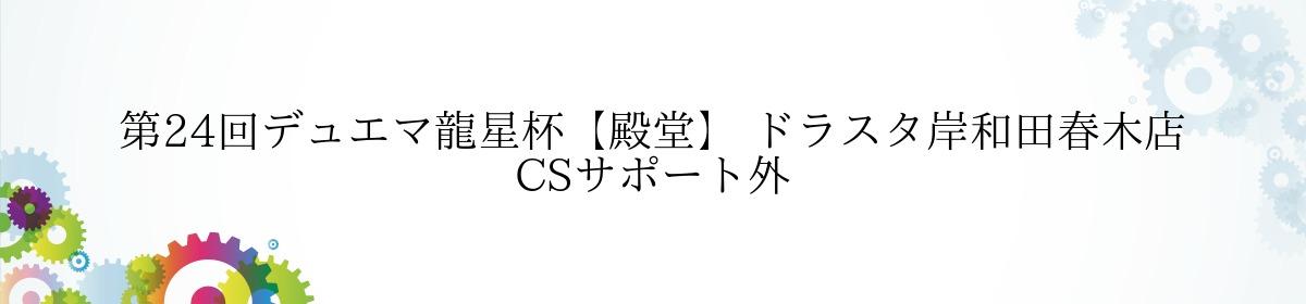 第24回デュエマ龍星杯【殿堂】 ドラスタ岸和田春木店 CSサポート外