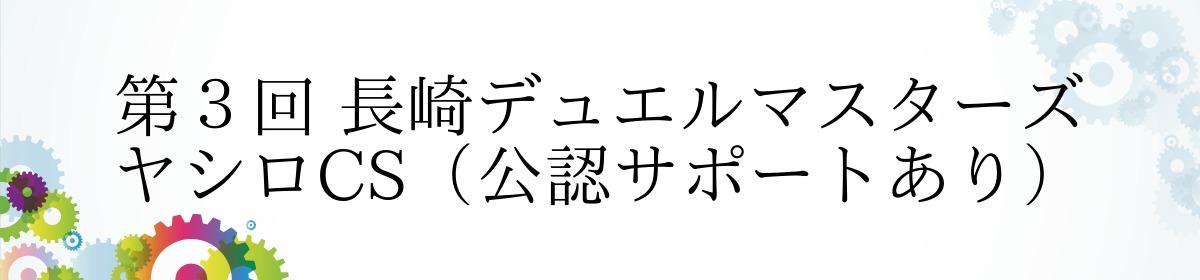 第3回 長崎デュエルマスターズ ヤシロCS(公認サポートあり)