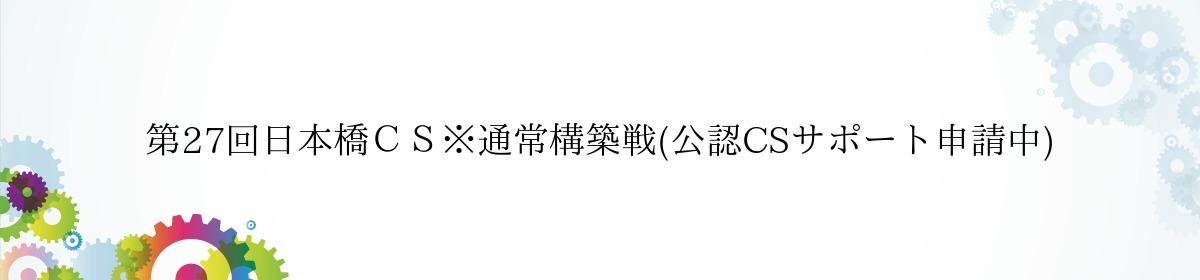 第27回日本橋CS※通常構築戦(公認CSサポート申請中)