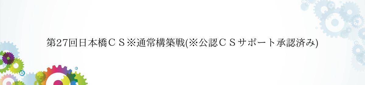 第27回日本橋CS※通常構築戦(※公認CSサポート承認済み)